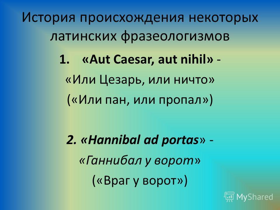 История происхождения некоторых латинских фразеологизмов 1.«Aut Caesar, aut nihil» - «Или Цезарь, или ничто» («Или пан, или пропал») 2. «Hannibal ad portas» - «Ганнибал у ворот» («Враг у ворот»)