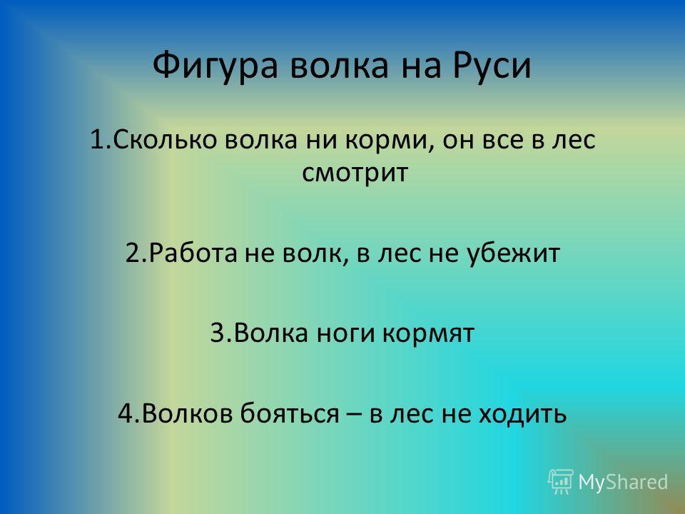 Фигура волка на Руси 1. Сколько волка ни корми, он все в лес смотрит 2. Работа не волк, в лес не убежит 3. Волка ноги кормят 4. Волков бояться – в лес не ходить