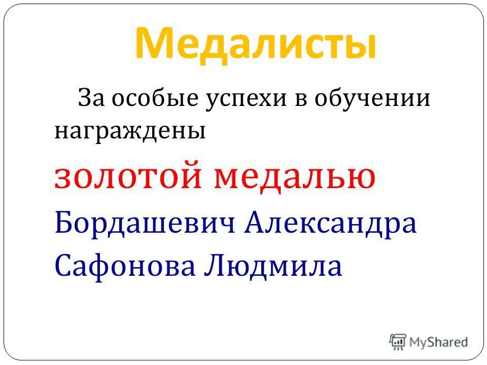 Медалисты За особые успехи в обучении награждены золотой медалью Бордашевич Александра Сафонова Людмила