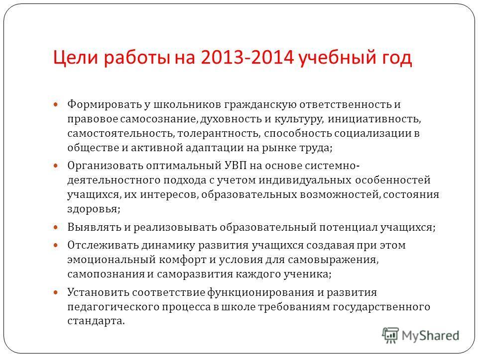 Цели работы на 2013-2014 учебный год Формировать у школьников гражданскую ответственность и правовое самосознание, духовность и культуру, инициативность, самостоятельность, толерантность, способность социализации в обществе и активной адаптации на ры
