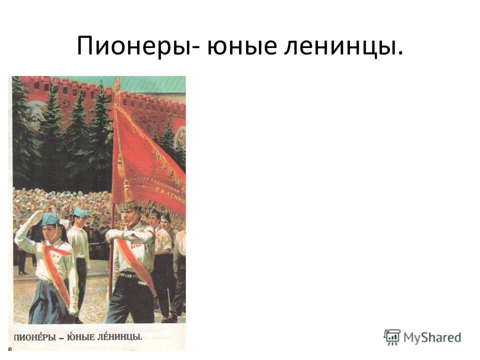 Пионеры- юные ленинцы.