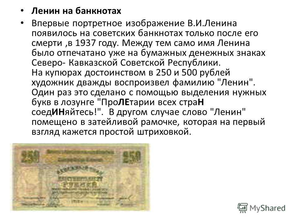 Ленин на банкнотах Впервые портретное изображение В.И.Ленина появилось на советских банкнотах только после его смерти,в 1937 году. Между тем само имя Ленина было отпечатано уже на бумажных денежных знаках Северо- Кавказской Советской Республики. На к