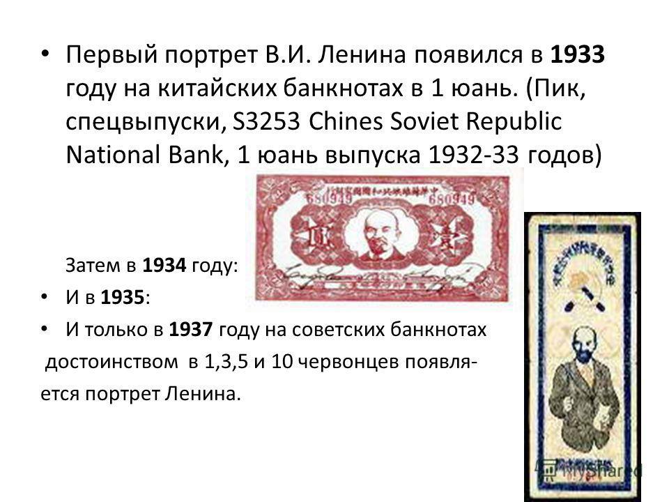 Первый портрет В.И. Ленина появился в 1933 году на китайских банкнотах в 1 юань. (Пик, спецвыпуски, S3253 Chines Soviet Republic National Bank, 1 юань выпуска 1932-33 годов) Затем в 1934 году: И в 1935: И только в 1937 году на советских банкнотах дос