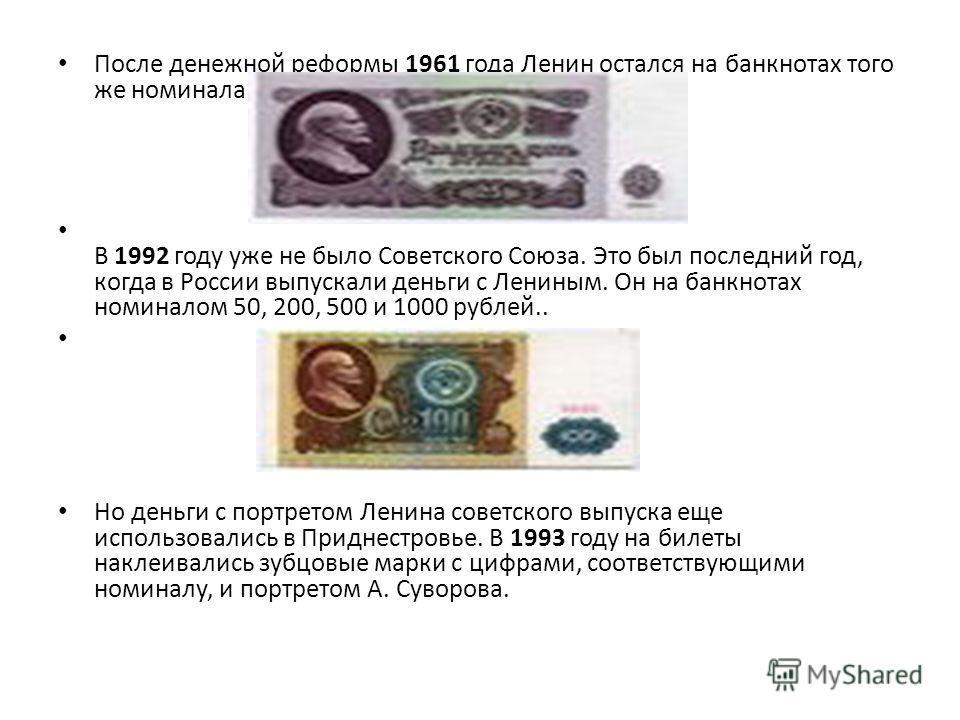 После денежной реформы 1961 года Ленин остался на банкнотах того же номинала В 1992 году уже не было Советского Союза. Это был последний год, когда в России выпускали деньги с Лениным. Он на банкнотах номиналом 50, 200, 500 и 1000 рублей.. Но деньги