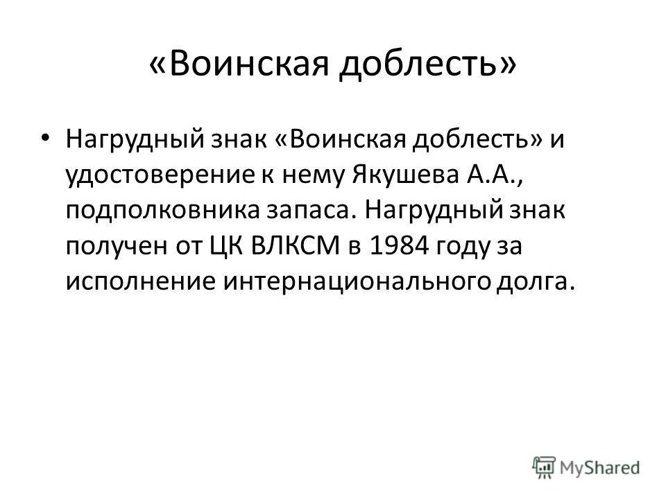 «Воинская доблесть» Нагрудный знак «Воинская доблесть» и удостоверение к нему Якушева А.А., подполковника запаса. Нагрудный знак получен от ЦК ВЛКСМ в 1984 году за исполнение интернационального долга.