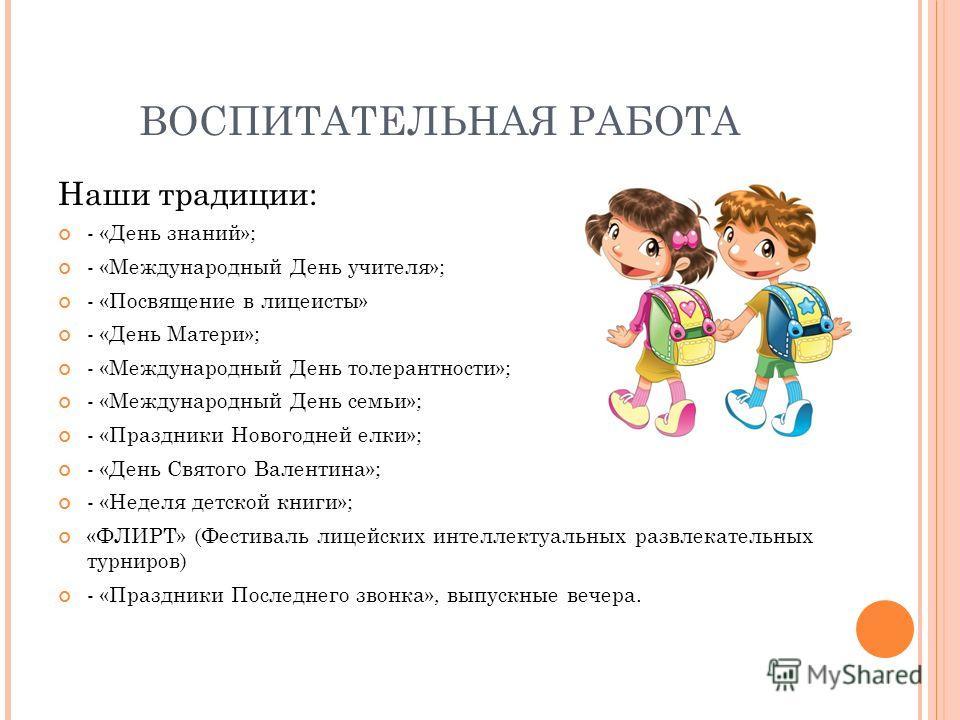 ВОСПИТАТЕЛЬНАЯ РАБОТА Наши традиции: - «День знаний»; - «Международный День учителя»; - «Посвящение в лицеисты» - «День Матери»; - «Международный День толерантности»; - «Международный День семьи»; - «Праздники Новогодней елки»; - «День Святого Валент