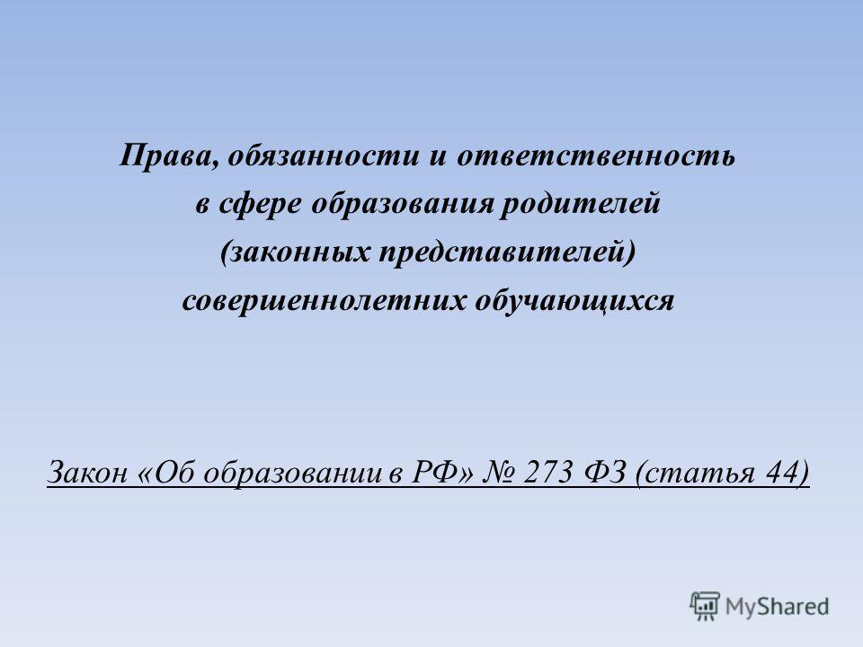 Права, обязанности и ответственность в сфере образования родителей (законных представителей) совершеннолетних обучающихся Закон «Об образовании в РФ» 273 ФЗ (статья 44)