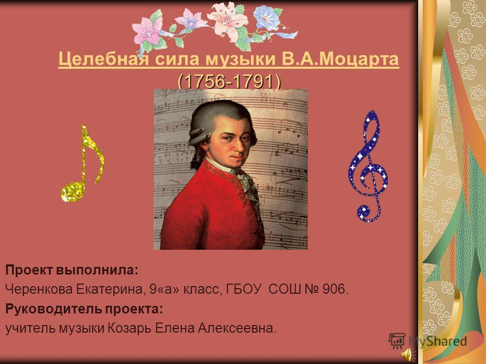 (1756-1791) Целебная сила музыки В.А.Моцарта (1756-1791) Проект выполнила: Черенкова Екатерина, 9«а» класс, ГБОУ СОШ 906. Руководитель проекта: учитель музыки Козарь Елена Алексеевна.