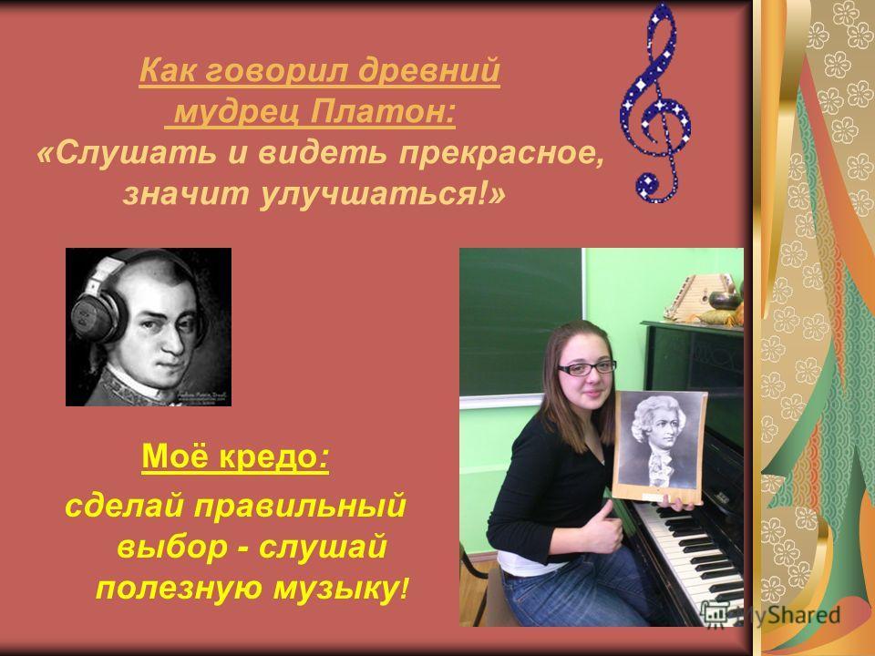 Как говорил древний мудрец Платон: «Слушать и видеть прекрасное, значит улучшаться!» Моё кредо: сделай правильный выбор - слушай полезную музыку !