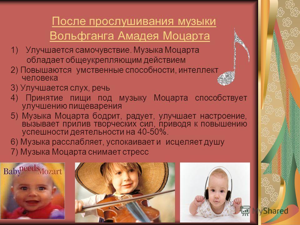 После прослушивания музыки Вольфганга Амадея Моцарта 1)Улучшается самочувствие. Музыка Моцарта обладает общеукрепляющим действием 2) Повышаются умственные способности, интеллект человека 3) Улучшается слух, речь 4) Принятие пищи под музыку Моцарта сп