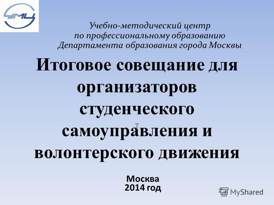 Итоговое совещание для организаторов студенческого самоуправления и волонтерского движения т Учебно-методический центр по профессиональному образованию Департамента образования города Москвы Москва 2014 год