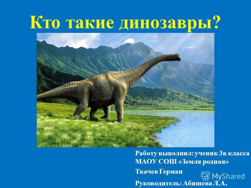 Кто такие динозавры? Работу выполнил: ученик 3 в класса МАОУ СОШ «Земля родная» Ткачев Герман Руководитель: Абишева Л.А.