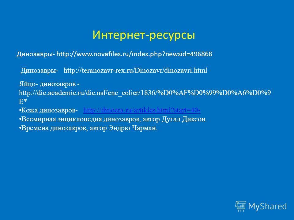 Интернет-ресурсы Динозавры- http://www.novafiles.ru/index.php?newsid=496868 Динозавры- http://teranozavr-rex.ru/Dinozavr/dinozavri.html Яйцо- динозавров - http://dic.academic.ru/dic.nsf/enc_colier/1836/%D0%AF%D0%99%D0%A6%D0%9 E* Кожа динозавров- http