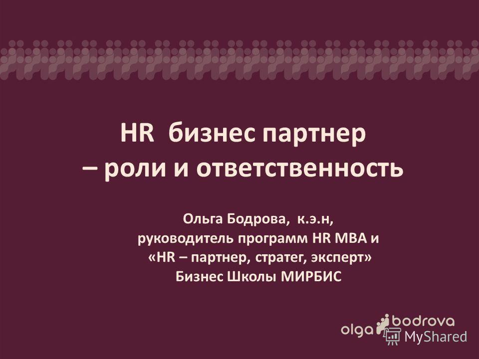 Бизнес школа МИРБИС ведущий- Ольга Бодрова, к.Э.Н, руководитель программы «HR – партнер, стратег, эксперт» 24 октября 2013 Ольга Бодрова, к.э.н, руководитель программ HR MBA и «HR – партнер, стратег, эксперт» Бизнес Школы МИРБИС HR бизнес партнер – р