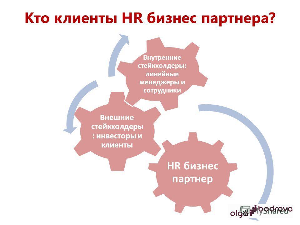 Кто клиенты HR бизнес партнера? HR бизнес партнер Внешние стейкхолдеры : инвесторы и клиенты Внутренние стейкхолдеры: линейные менеджеры и сотрудники