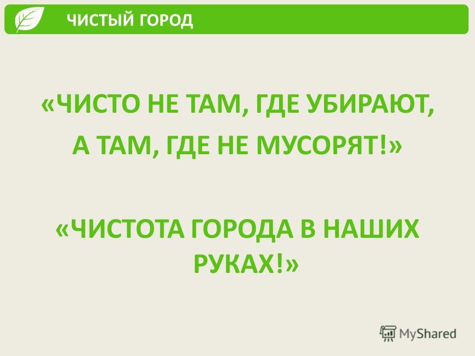 «ЧИСТО НЕ ТАМ, ГДЕ УБИРАЮТ, А ТАМ, ГДЕ НЕ МУСОРЯТ!» «ЧИСТОТА ГОРОДА В НАШИХ РУКАХ!» ЧИСТЫЙ ГОРОД