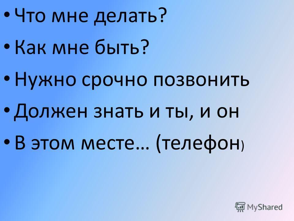 Что мне делать? Как мне быть? Нужно срочно позвонить Должен знать и ты, и он В этом месте… (телефон )