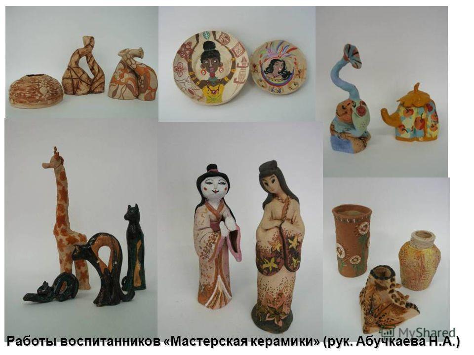 Работы воспитанников «Мастерская керамики» (рук. Абучкаева Н.А.)