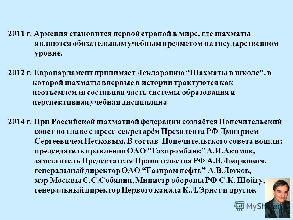 2011 г. Армения становится первой страной в мире, где шахматы являются обязательным учебным предметом на государственном уровне. 2012 г. Европарламент принимает Декларацию Шахматы в школе, в которой шахматы впервые в истории трактуются как неотъемлем
