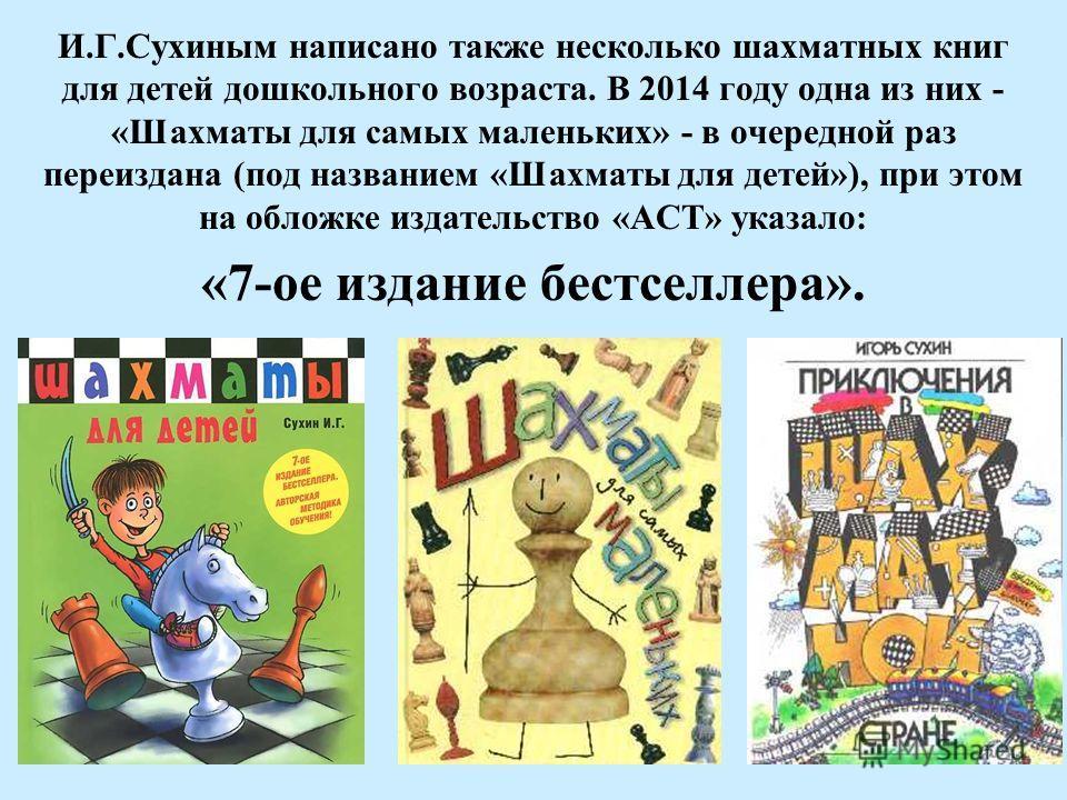 И.Г.Сухиным написано также несколько шахматных книг для детей дошкольного возраста. В 2014 году одна из них - «Шахматы для самых маленьких» - в очередной раз переиздана (под названием «Шахматы для детей»), при этом на обложке издательство «АСТ» указа