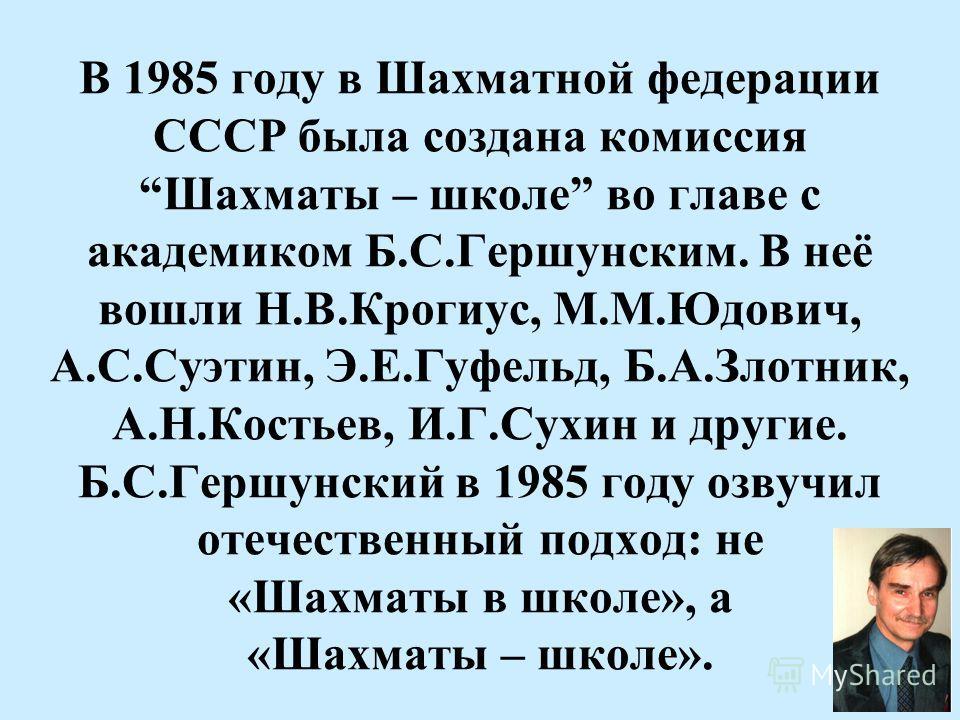 В 1985 году в Шахматной федерации СССР была создана комиссия Шахматы – школе во главе с академиком Б.С.Гершунским. В неё вошли Н.В.Крогиус, М.М.Юдович, А.С.Суэтин, Э.Е.Гуфельд, Б.А.Злотник, А.Н.Костьев, И.Г.Сухин и другие. Б.С.Гершунский в 1985 году