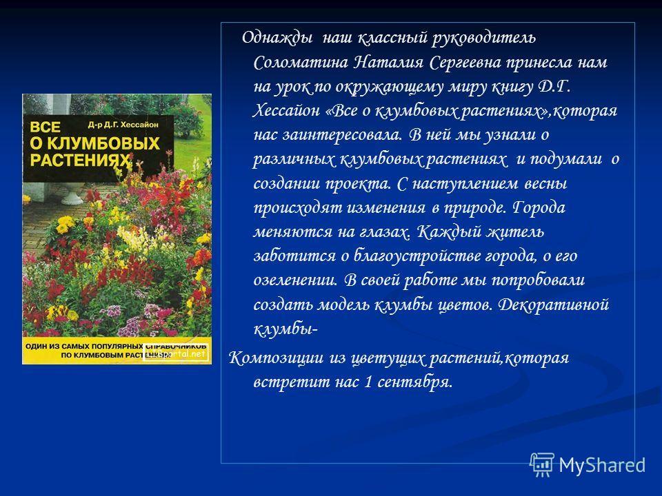 Однажды наш классный руководитель Соломатина Наталия Сергеевна принесла нам на урок по окружающему миру книгу Д.Г. Хессайон «Все о клумбовых растениях»,которая нас заинтересовала. В ней мы узнали о различных клумбовых растениях и подумали о создании