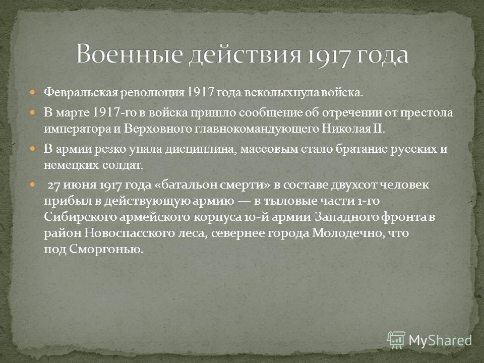 Февральская революция 1917 года всколыхнула войска. В марте 1917 го в войска пришло сообщение об отречении от престола императора и Верховного главнокомандующего Николая II. В армии резко упала дисциплина, массовым стало братание русских и немецких с