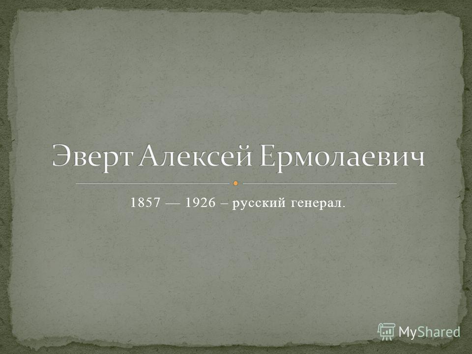 1857 1926 – русский генерал.