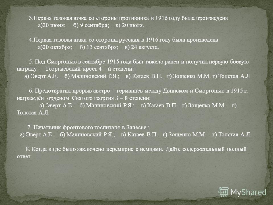 3. Первая газовая атака со стороны противника в 1916 году была произведена а)20 июня; б) 9 сентября; в) 20 июля. 4. Первая газовая атака со стороны русских в 1916 году была произведена а)20 октября; б) 15 сентября; в) 24 августа. 5. Под Сморгонью в с