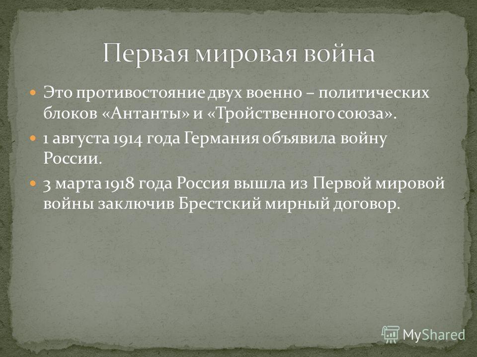Это противостояние двух военно – политических блоков «Антанты» и «Тройственного союза». 1 августа 1914 года Германия объявила войну России. 3 марта 1918 года Россия вышла из Первой мировой войны заключив Брестский мирный договор.