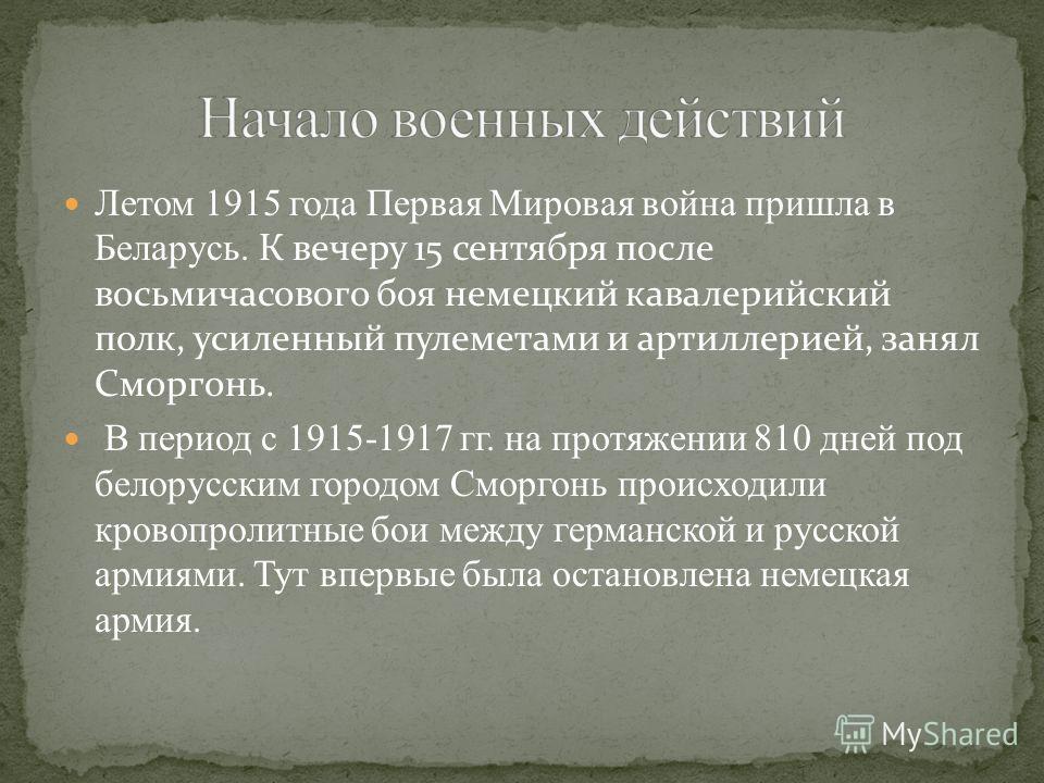 Летом 1915 года Первая Мировая война пришла в Беларусь. К вечеру 15 сентября после восьмичасового боя немецкий кавалерийский полк, усиленный пулеметами и артиллерией, занял Сморгонь. В период с 1915-1917 гг. на протяжении 810 дней под белорусским гор