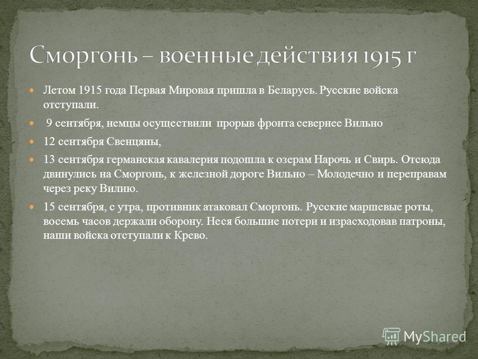 Летом 1915 года Первая Мировая пришла в Беларусь. Русские войска отступали. 9 сентября, немцы осуществили прорыв фронта севернее Вильно 12 сентября Свенцяны, 13 сентября германская кавалерия подошла к озерам Нарочь и Свирь. Отсюда двинулись на Сморго