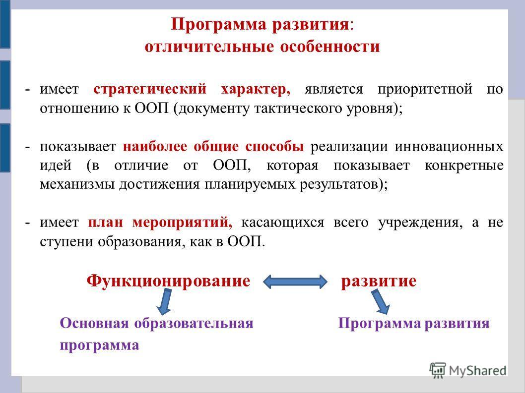 Программа развития: отличительные особенности -имеет стратегический характер, является приоритетной по отношению к ООП (документу тактического уровня); -показывает наиболее общие способы реализации инновационных идей (в отличие от ООП, которая показы
