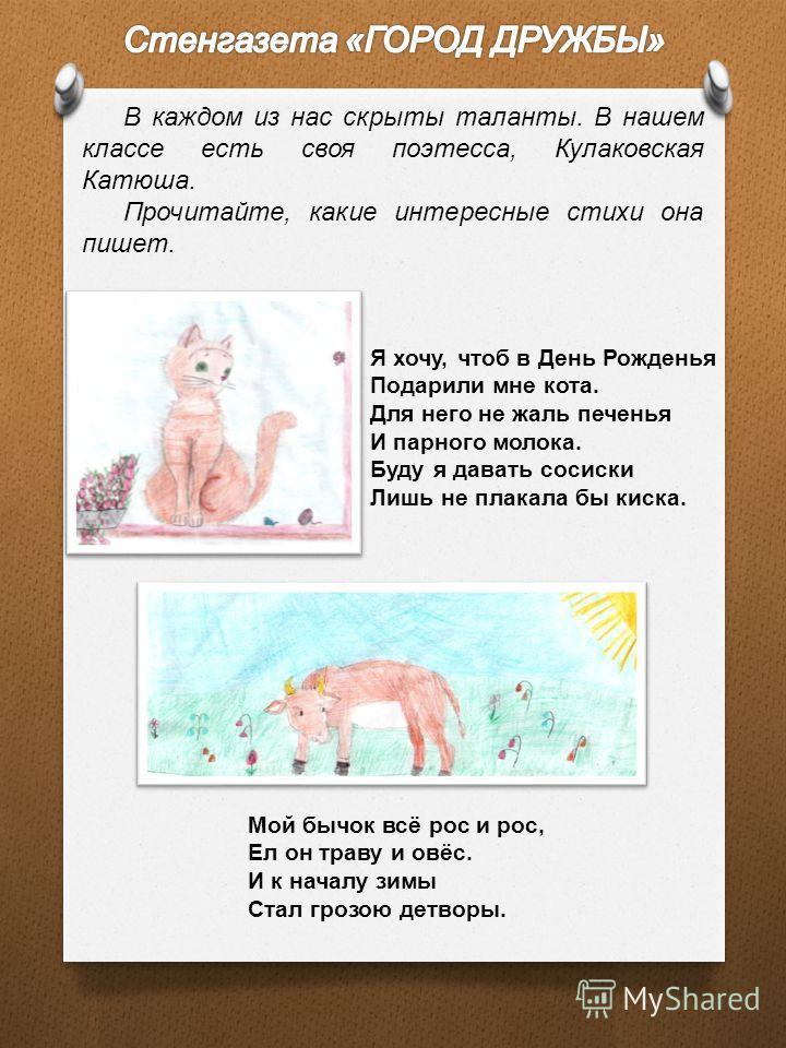 В каждом из нас скрыты таланты. В нашем классе есть своя поэтесса, Кулаковская Катюша. Прочитайте, какие интересные стихи она пишет. Я хочу, чтоб в День Рожденья Подарили мне кота. Для него не жаль печенья И парного молока. Буду я давать сосиски Лишь