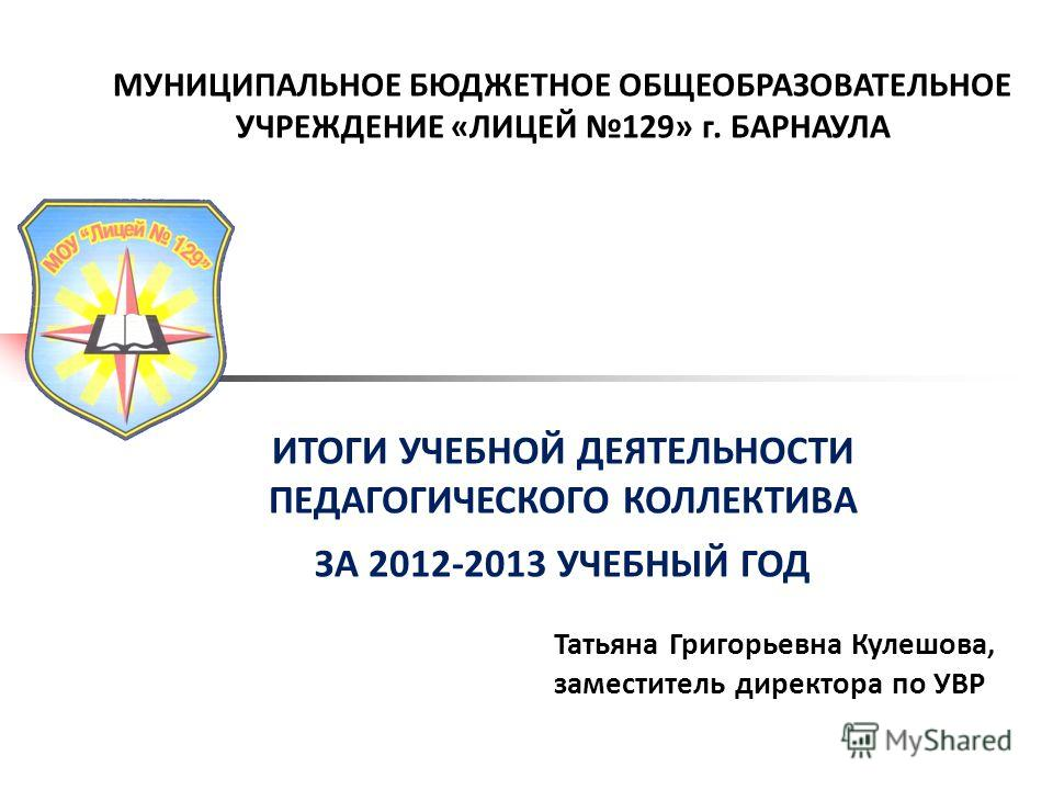 МУНИЦИПАЛЬНОЕ БЮДЖЕТНОЕ ОБЩЕОБРАЗОВАТЕЛЬНОЕ УЧРЕЖДЕНИЕ «ЛИЦЕЙ 129» г. БАРНАУЛА ИТОГИ УЧЕБНОЙ ДЕЯТЕЛЬНОСТИ ПЕДАГОГИЧЕСКОГО КОЛЛЕКТИВА ЗА 2012-2013 УЧЕБНЫЙ ГОД Татьяна Григорьевна Кулешова, заместитель директора по УВР