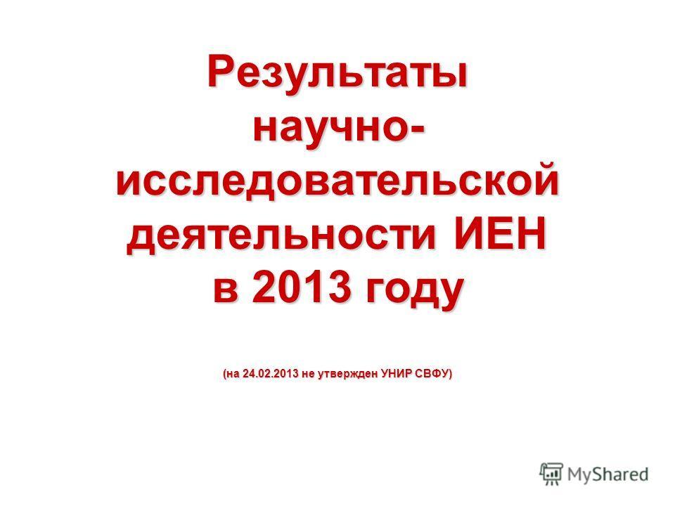 Результаты научно- исследовательской деятельности ИЕН в 2013 году (на 24.02.2013 не утвержден УНИР СВФУ)