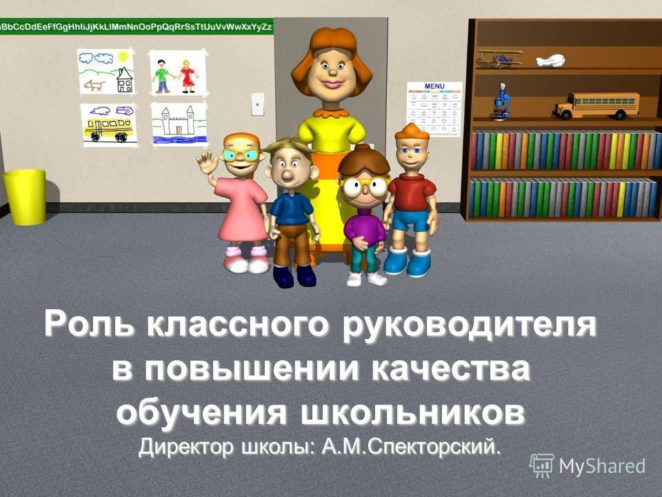 Роль классного руководителя в повышении качества обучения школьников Директор школы: А.М.Спекторский.