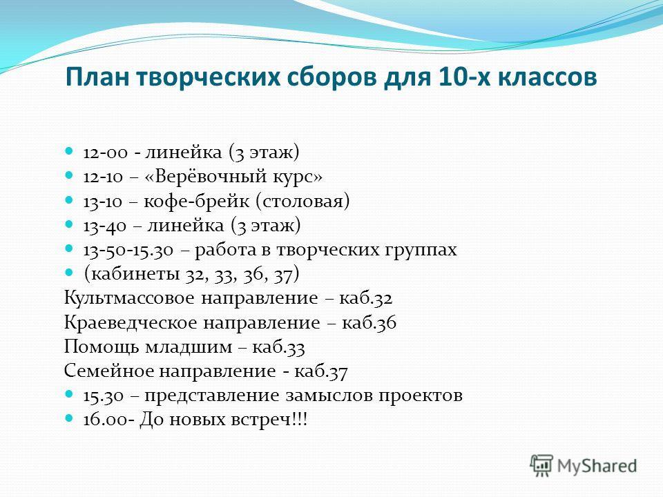 План творческих сборов для 10-х классов 12-00 - линейка (3 этаж) 12-10 – «Верёвочный курс» 13-10 – кофе-брейк (столовая) 13-40 – линейка (3 этаж) 13-50-15.30 – работа в творческих группах (кабинеты 32, 33, 36, 37) Культмассовое направление – каб.32 К