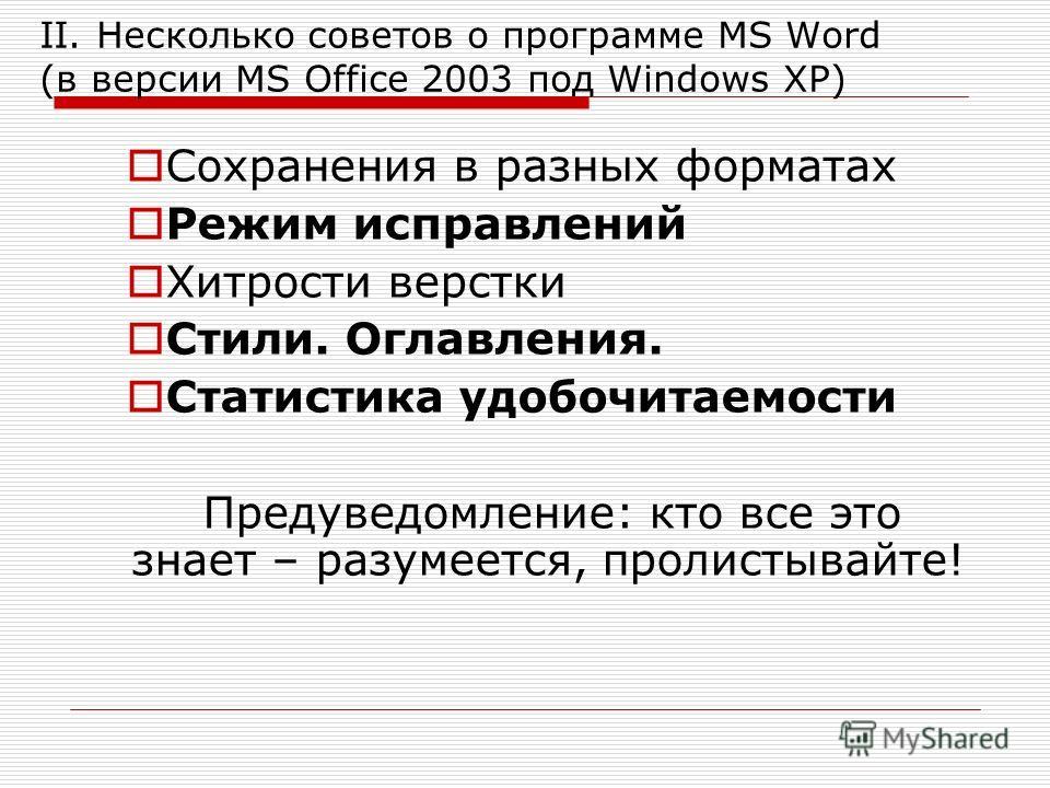 II. Несколько советов о программе MS Word (в версии MS Office 2003 под Windows XP) Сохранения в разных форматах Режим исправлений Хитрости верстки Стили. Оглавления. Статистика удобочитаемости Предуведомление: кто все это знает – разумеется, пролисты