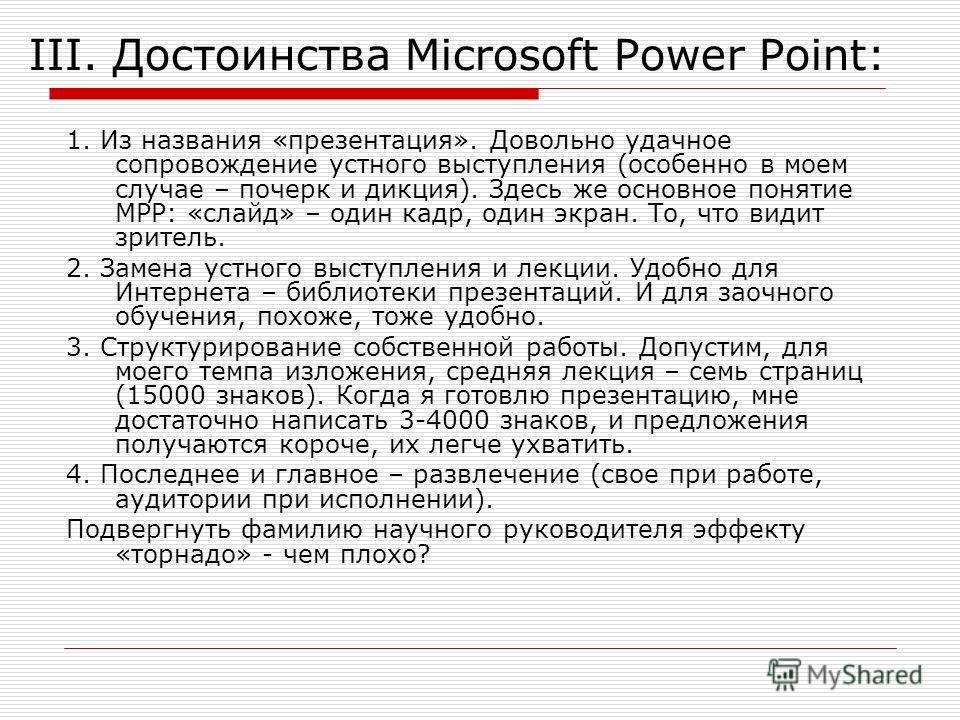 III. Достоинства Microsoft Power Point: 1. Из названия «презентация». Довольно удачное сопровождение устного выступления (особенно в моем случае – почерк и дикция). Здесь же основное понятие МРР: «слайд» – один кадр, один экран. То, что видит зритель