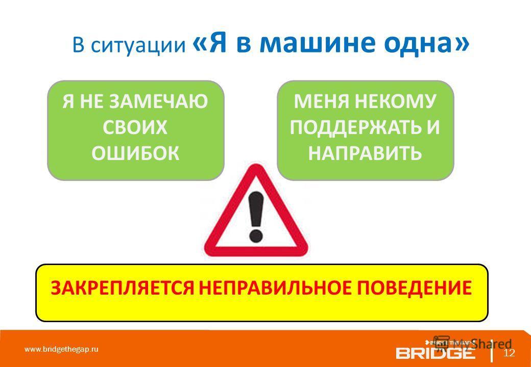 ЗАКРЕПЛЯЕТСЯ НЕПРАВИЛЬНОЕ ПОВЕДЕНИЕ 12 www.bridgethegap.ru 12 В ситуации «Я в машине одна» Я НЕ ЗАМЕЧАЮ СВОИХ ОШИБОК МЕНЯ НЕКОМУ ПОДДЕРЖАТЬ И НАПРАВИТЬ