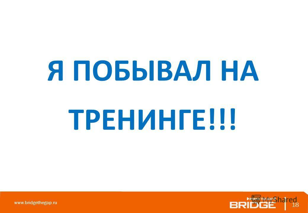 18 www.bridgethegap.ru 18 Я ПОБЫВАЛ НА ТРЕНИНГЕ!!!