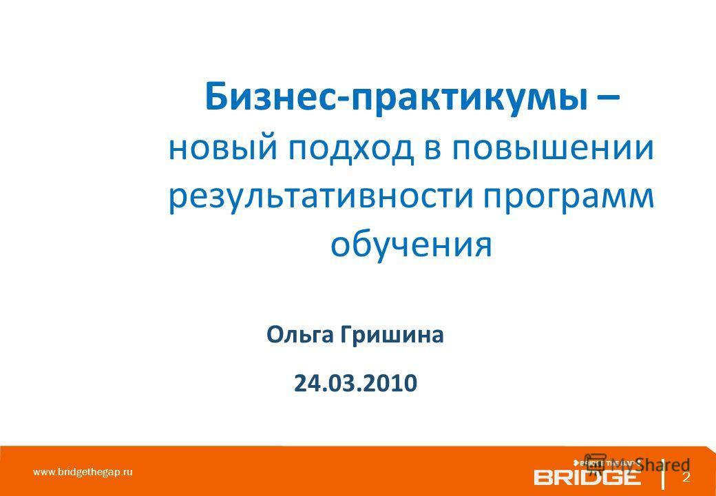 Бизнес-практикумы – новый подход в повышении результативности программ обучения Ольга Гришина 24.03.2010 2 www.bridgethegap.ru 2
