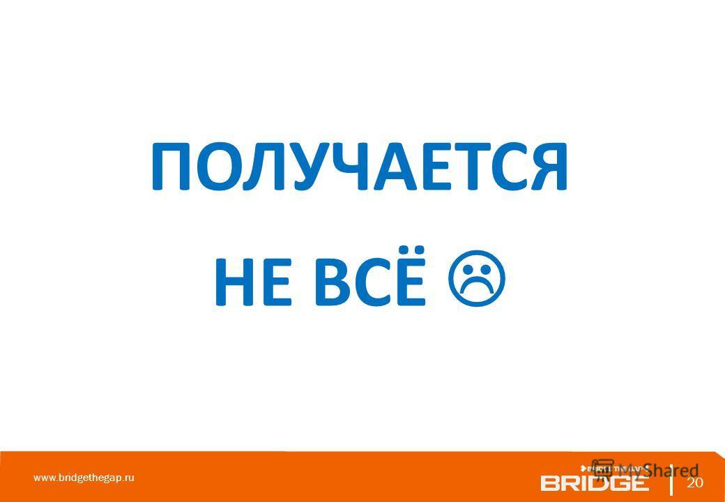 20 www.bridgethegap.ru 20 ПОЛУЧАЕТСЯ НЕ ВСЁ