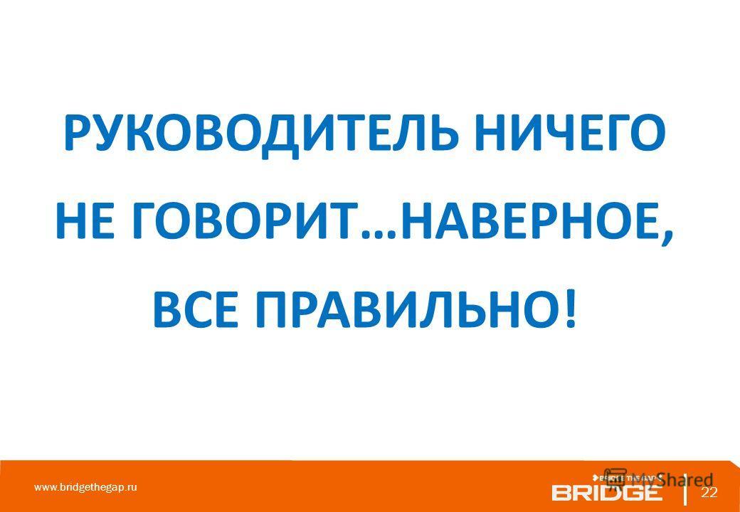 22 www.bridgethegap.ru 22 РУКОВОДИТЕЛЬ НИЧЕГО НЕ ГОВОРИТ…НАВЕРНОЕ, ВСЕ ПРАВИЛЬНО!