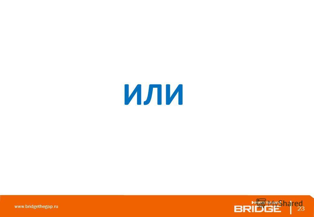23 www.bridgethegap.ru 23 ИЛИ