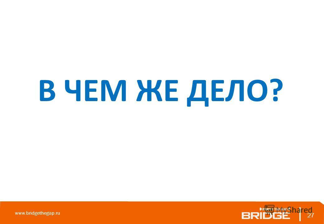 27 www.bridgethegap.ru 27 В ЧЕМ ЖЕ ДЕЛО?