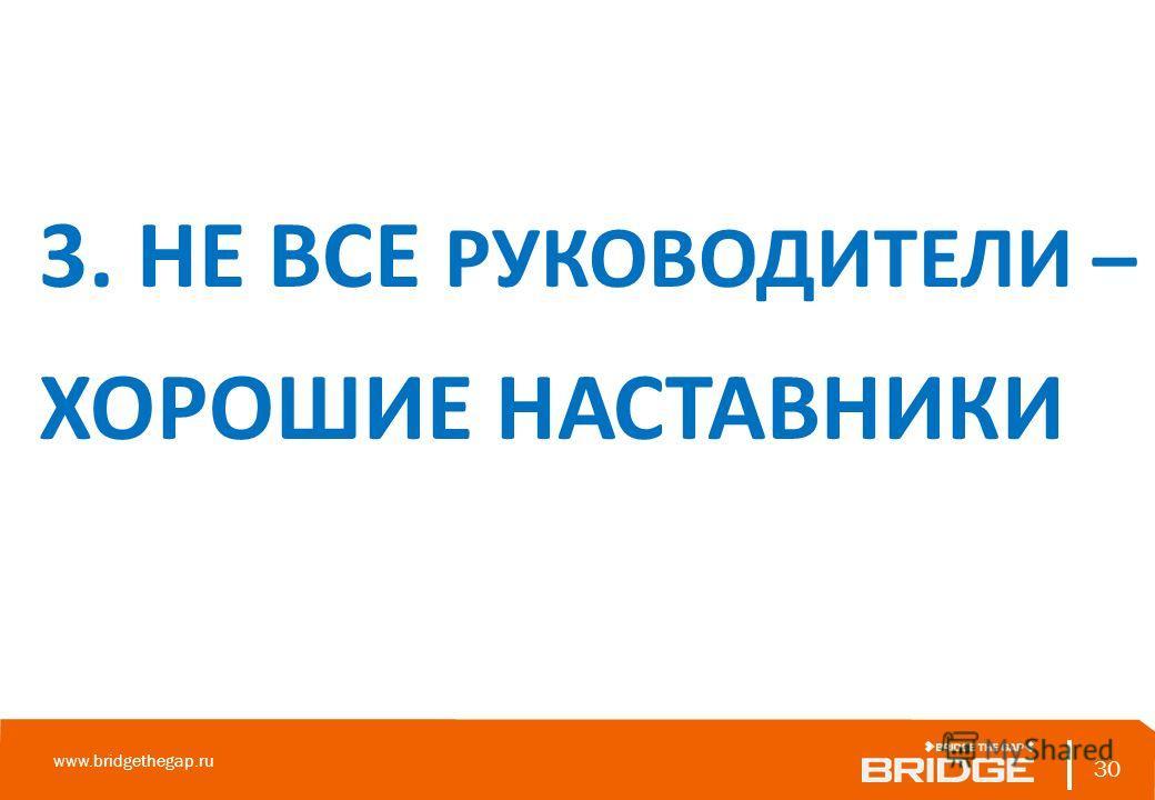 30 www.bridgethegap.ru 30 3. НЕ ВСЕ РУКОВОДИТЕЛИ – ХОРОШИЕ НАСТАВНИКИ