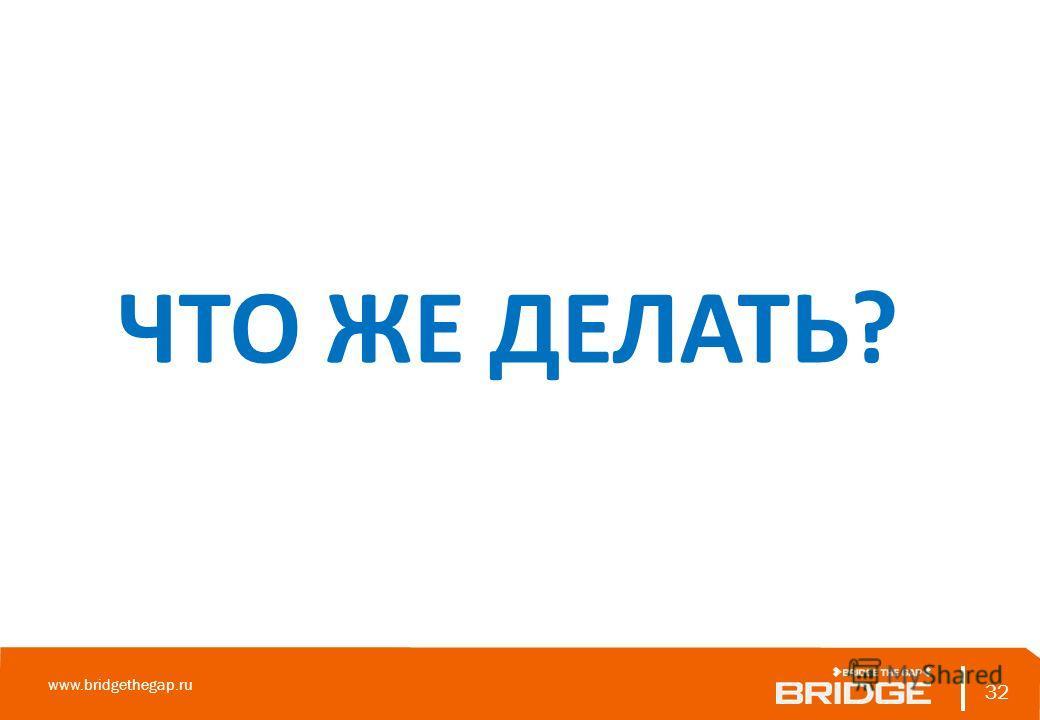 32 www.bridgethegap.ru 32 ЧТО ЖЕ ДЕЛАТЬ?