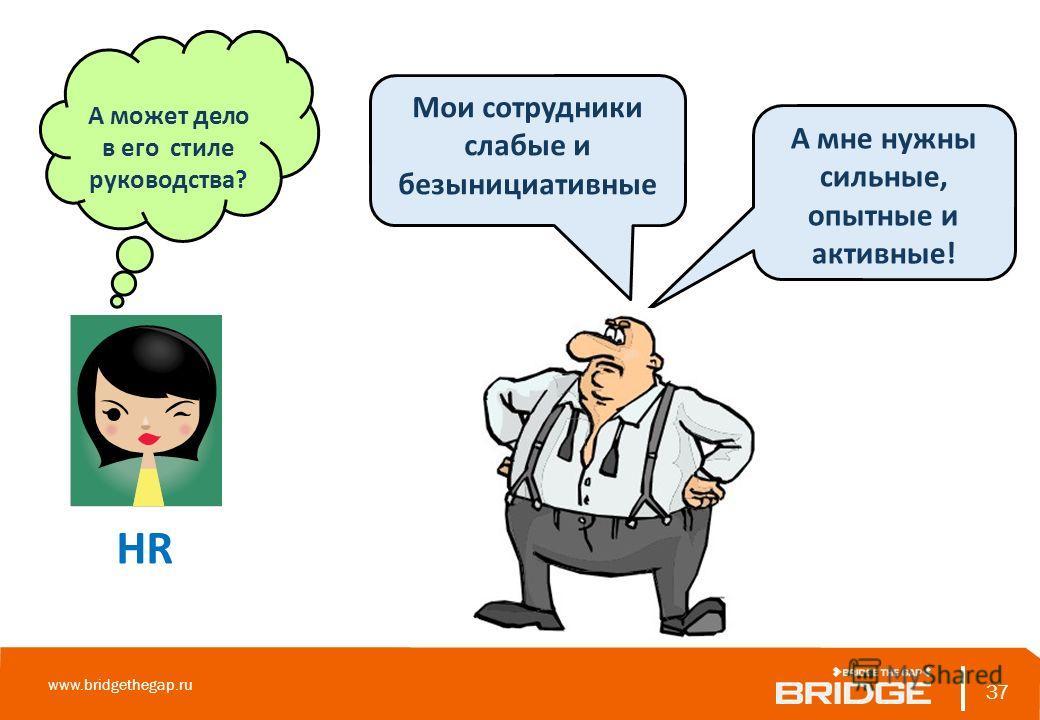 37 www.bridgethegap.ru 37 А может дело в его стиле руководства? HR Мои сотрудники слабые и безынициативные А мне нужны сильные, опытные и активные!